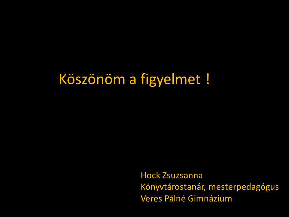 Köszönöm a figyelmet ! Hock Zsuzsanna Könyvtárostanár, mesterpedagógus Veres Pálné Gimnázium