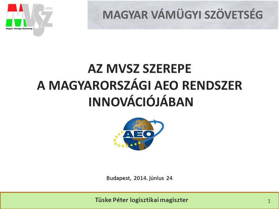 MAGYAR VÁMÜGYI SZÖVETSÉG AZ MVSZ SZEREPE A MAGYARORSZÁGI AEO RENDSZER INNOVÁCIÓJÁBAN Tüske Péter logisztikai magiszter Budapest, 2014. június 24 1