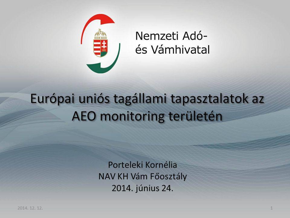 2014. 12. 12.1 Európai uniós tagállami tapasztalatok az AEO monitoring területén Porteleki Kornélia NAV KH Vám Főosztály 2014. június 24. 2014. 12. 12