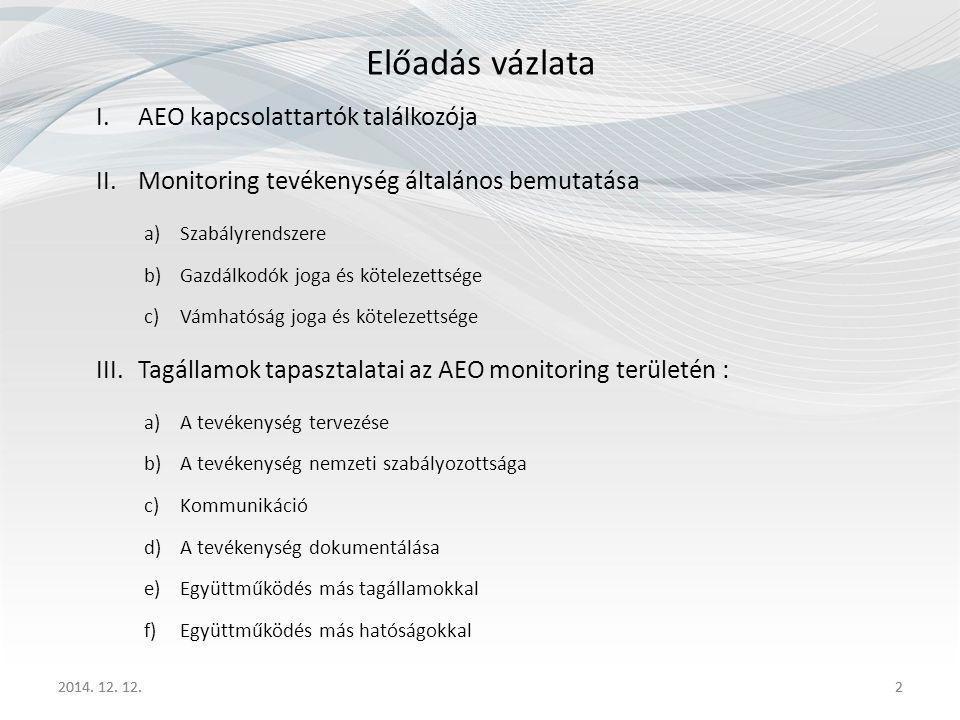 2 Előadás vázlata I.AEO kapcsolattartók találkozója II.Monitoring tevékenység általános bemutatása a)Szabályrendszere b)Gazdálkodók joga és kötelezettsége c)Vámhatóság joga és kötelezettsége III.Tagállamok tapasztalatai az AEO monitoring területén : a)A tevékenység tervezése b)A tevékenység nemzeti szabályozottsága c)Kommunikáció d)A tevékenység dokumentálása e)Együttműködés más tagállamokkal f)Együttműködés más hatóságokkal 2014.