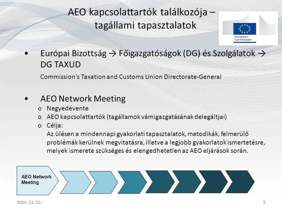3 AEO kapcsolattartók találkozója – tagállami tapasztalatok Európai Bizottság → Főigazgatóságok (DG) és Szolgálatok → DG TAXUD Commission s Taxation and Customs Union Directorate-General AEO Network Meeting oNegyedévente oAEO kapcsolattartók (tagállamok vámigazgatásának delegáltjai) oCélja: Az ülésen a mindennapi gyakorlati tapasztalatok, metodikák, felmerülő problémák kerülnek megvitatásra, illetve a legjobb gyakorlatok ismertetésre, melyek ismerete szükséges és elengedhetetlen az AEO eljárások során.