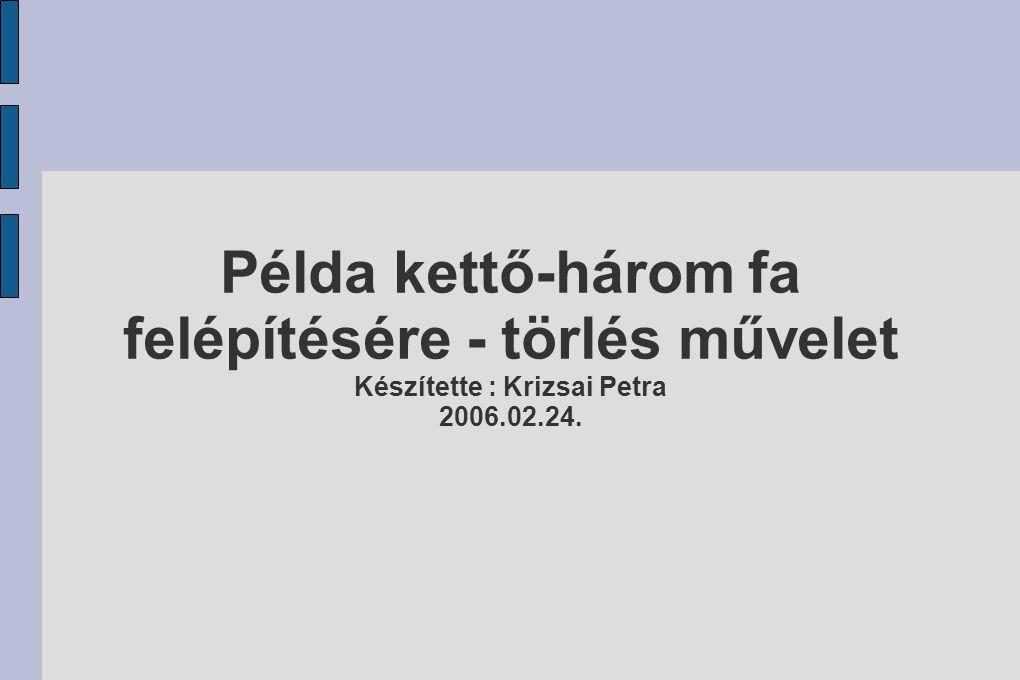 Példa kettő-három fa felépítésére - törlés művelet Készítette : Krizsai Petra 2006.02.24.