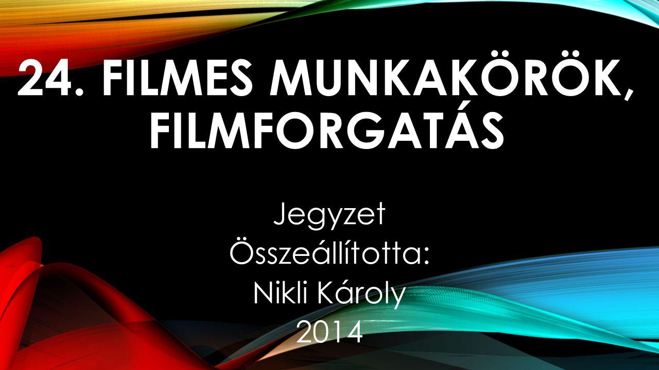24. FILMES MUNKAKÖRÖK, FILMFORGATÁS Jegyzet Összeállította: Nikli Károly 2014