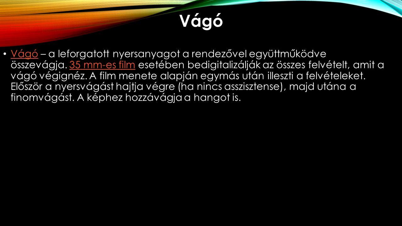 Vágó Vágó – a leforgatott nyersanyagot a rendezővel együttműködve összevágja. 35 mm-es film esetében bedigitalizálják az összes felvételt, amit a vágó