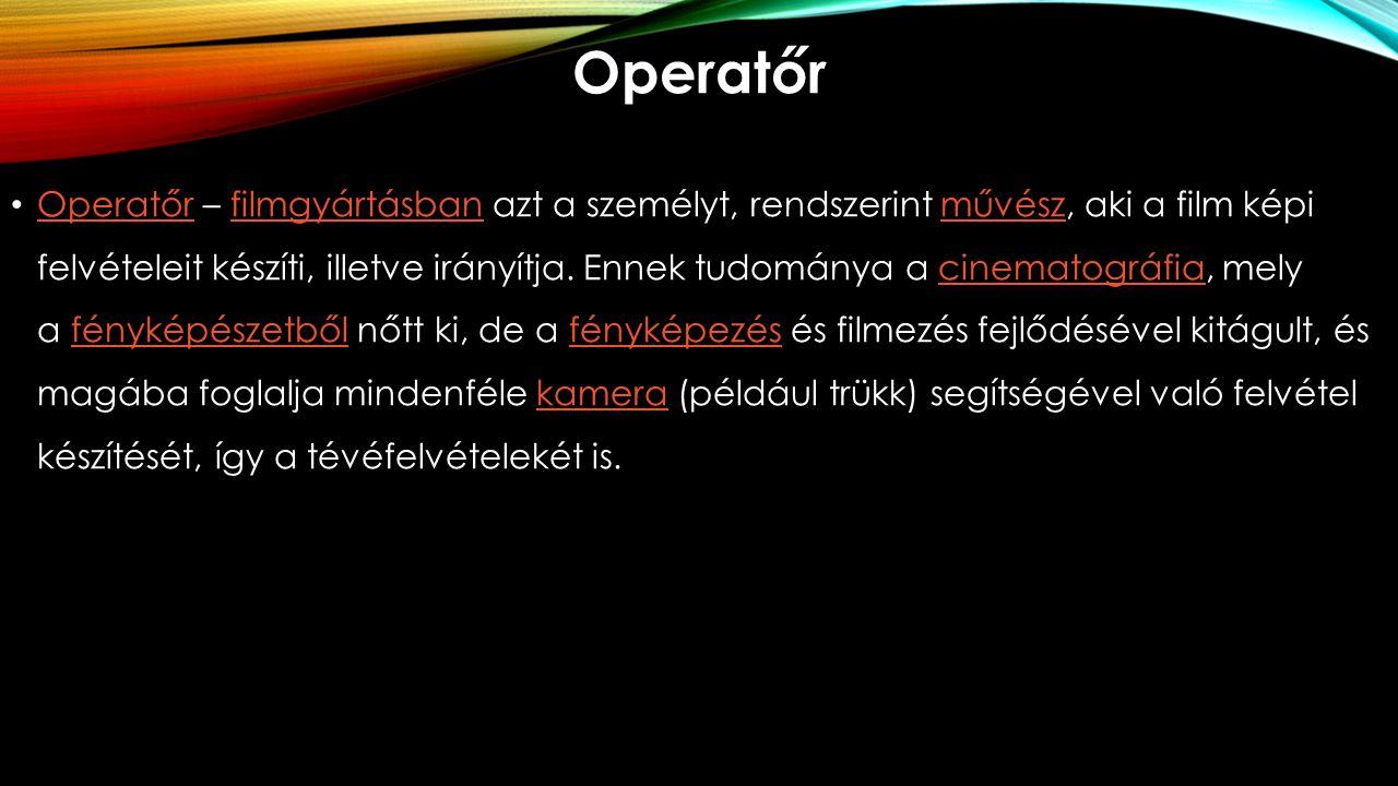 Operatőr Operatőr – filmgyártásban azt a személyt, rendszerint művész, aki a film képi felvételeit készíti, illetve irányítja. Ennek tudománya a cinem