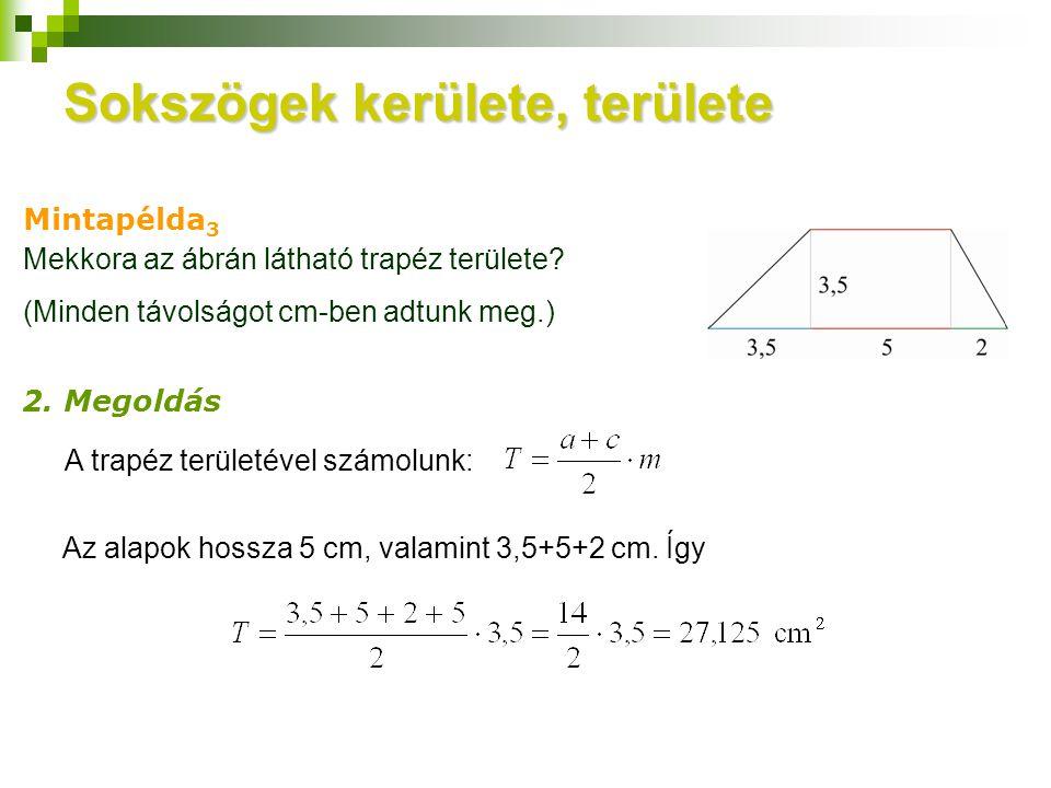 Sokszögek kerülete, területe Mintapélda 3 2. Megoldás Mekkora az ábrán látható trapéz területe? (Minden távolságot cm-ben adtunk meg.) A trapéz terüle