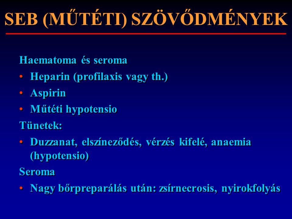 Haematoma és seroma Heparin (profilaxis vagy th.) Aspirin Műtéti hypotensio Tünetek: Duzzanat, elszíneződés, vérzés kifelé, anaemia (hypotensio) Serom