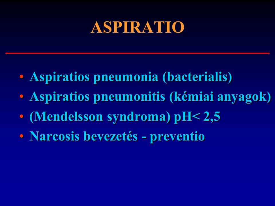 ASPIRATIO Aspiratios pneumonia (bacterialis) Aspiratios pneumonitis (kémiai anyagok) (Mendelsson syndroma) pH< 2,5 Narcosis bevezetés - preventio Aspi