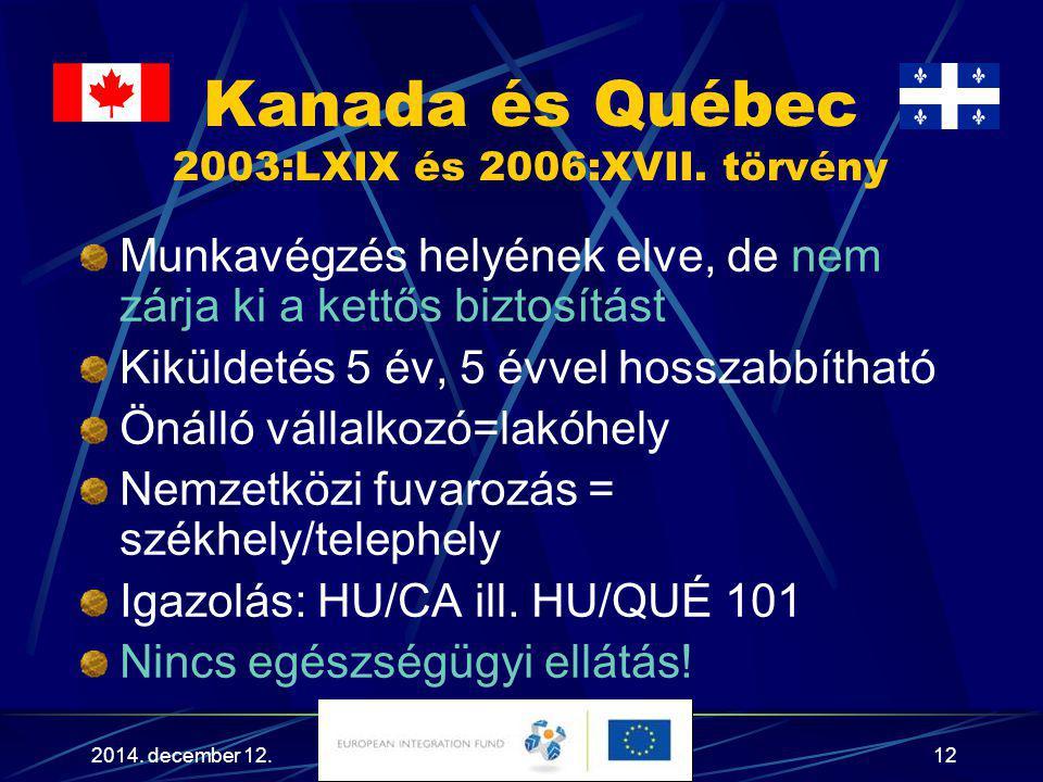 2014. december 12.12 Kanada és Québec 2003:LXIX és 2006:XVII. törvény Munkavégzés helyének elve, de nem zárja ki a kettős biztosítást Kiküldetés 5 év,
