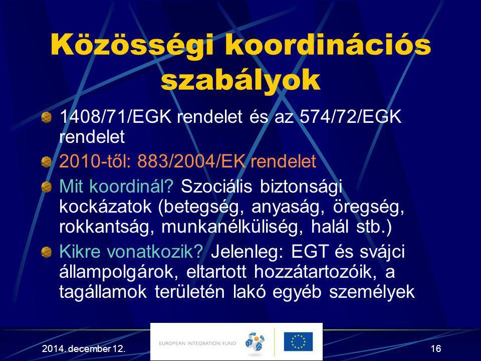 2014. december 12.16 Közösségi koordinációs szabályok 1408/71/EGK rendelet és az 574/72/EGK rendelet 2010-től: 883/2004/EK rendelet Mit koordinál? Szo