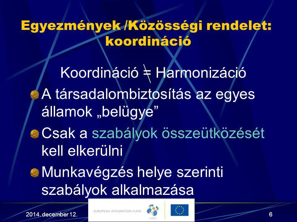 """2014. december 12.6 Egyezmények /Közösségi rendelet: koordináció Koordináció = Harmonizáció A társadalombiztosítás az egyes államok """"belügye"""" Csak a s"""