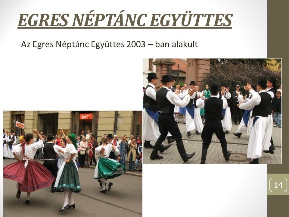 EGRES NÉPTÁNC EGYÜTTES Az Egres Néptánc Együttes 2003 – ban alakult 14