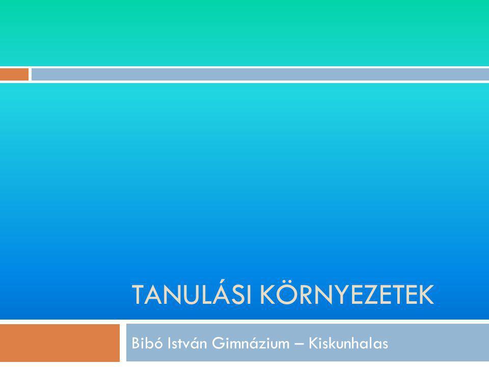 TANULÁSI KÖRNYEZETEK Bibó István Gimnázium – Kiskunhalas