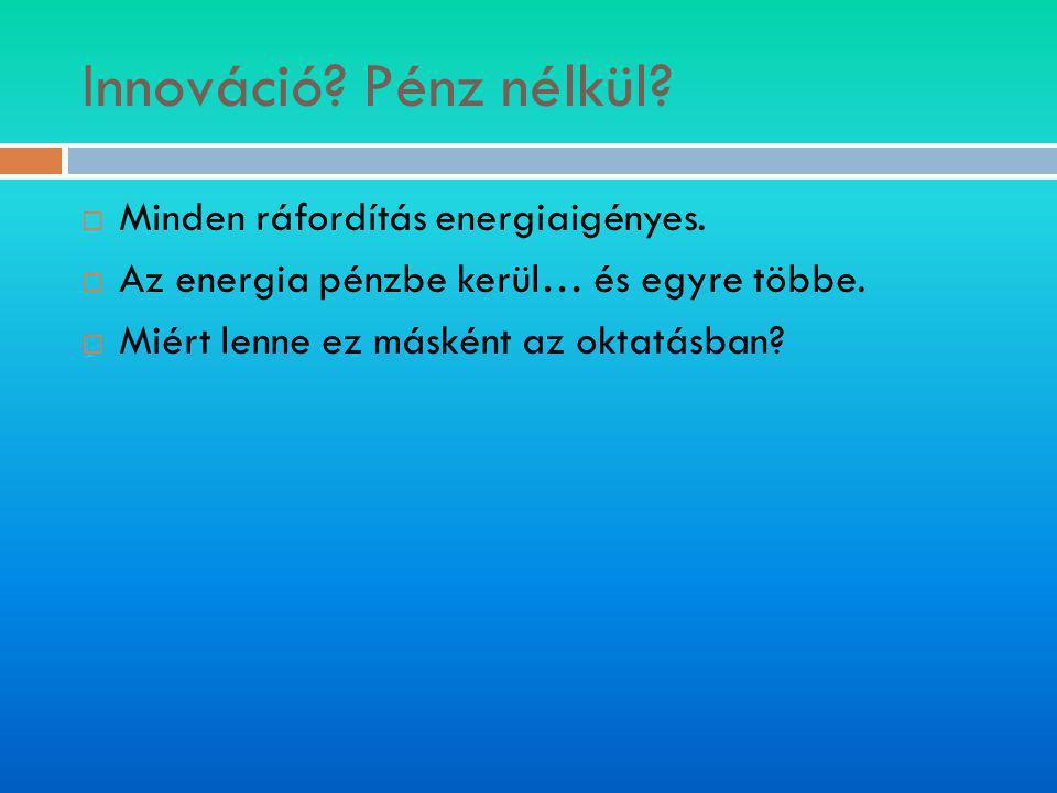 Innováció? Pénz nélkül?  Minden ráfordítás energiaigényes.  Az energia pénzbe kerül… és egyre többe.  Miért lenne ez másként az oktatásban?