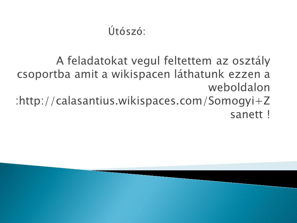A feladatokat vegul feltettem az osztály csoportba amit a wikispacen láthatunk ezzen a weboldalon :http://calasantius.wikispaces.com/Somogyi+Z sanett !