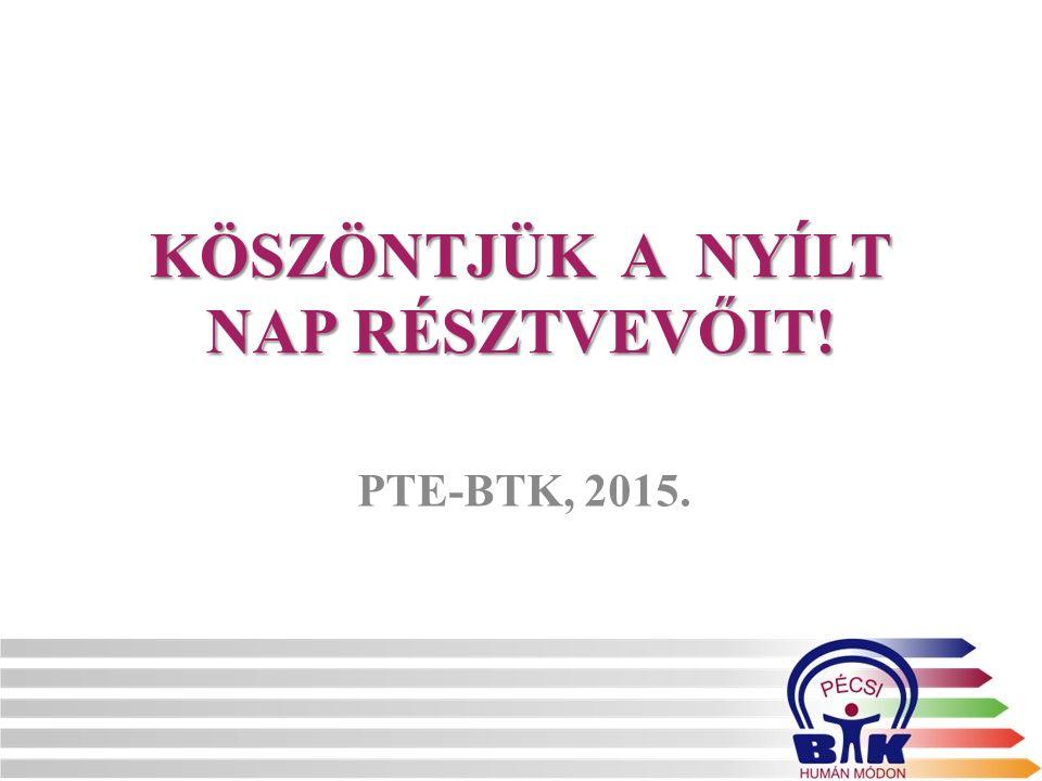 KÖSZÖNTJÜK A NYÍLT NAP RÉSZTVEVŐIT! PTE-BTK, 2015.
