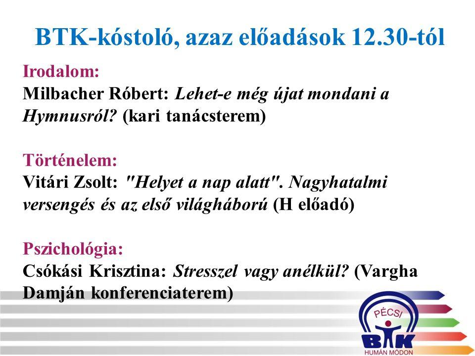 BTK-kóstoló, azaz előadások 12.30-tól Irodalom: Milbacher Róbert: Lehet-e még újat mondani a Hymnusról? (kari tanácsterem) Történelem: Vitári Zsolt: