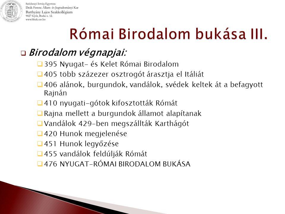  Birodalom végnapjai:  395 Nyugat- és Kelet Római Birodalom  405 több százezer osztrogót árasztja el Itáliát  406 alánok, burgundok, vandálok, svédek keltek át a befagyott Rajnán  410 nyugati-gótok kifosztották Rómát  Rajna mellett a burgundok államot alapítanak  Vandálok 429-ben megszállták Karthágót  420 Hunok megjelenése  451 Hunok legyőzése  455 vandálok feldúlják Rómát  476 NYUGAT-RÓMAI BIRODALOM BUKÁSA