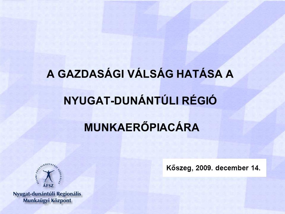 A GAZDASÁGI VÁLSÁG HATÁSA A NYUGAT-DUNÁNTÚLI RÉGIÓ MUNKAERŐPIACÁRA Kőszeg, 2009. december 14.