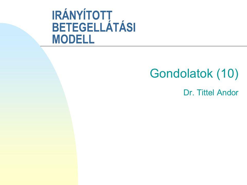 IRÁNYÍTOTT BETEGELLÁTÁSI MODELL Gondolatok (10) Dr. Tittel Andor