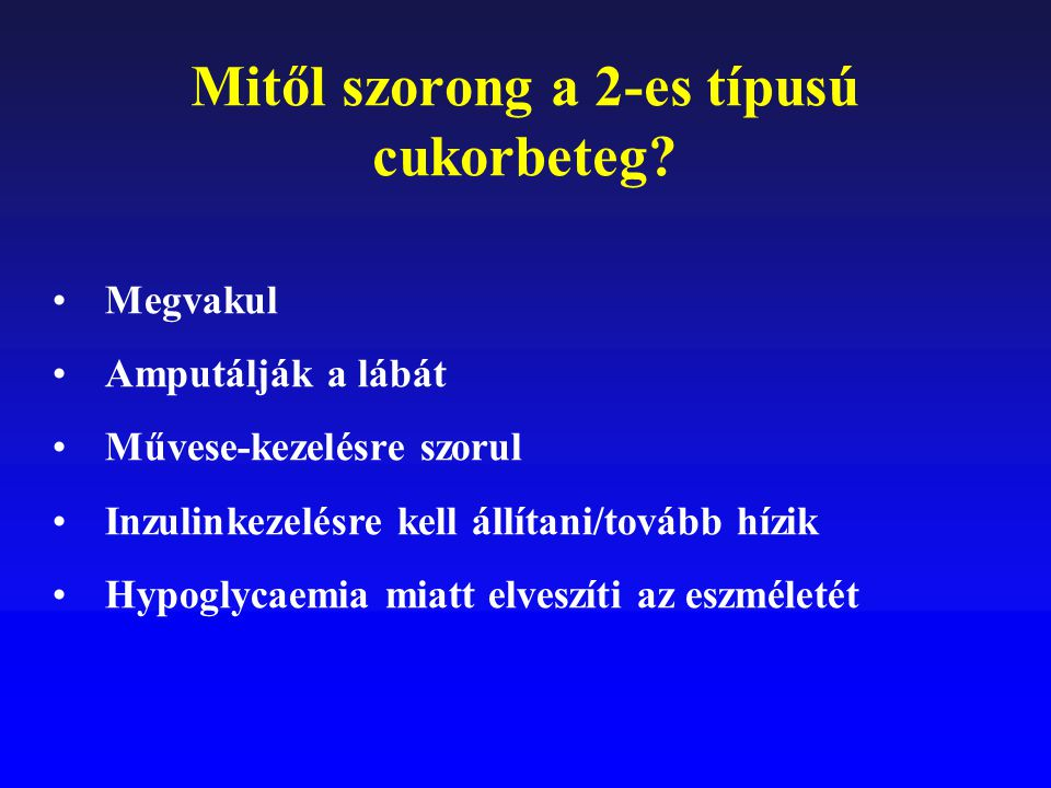 Mitől szorong a 2-es típusú cukorbeteg? Megvakul Amputálják a lábát Művese-kezelésre szorul Inzulinkezelésre kell állítani/tovább hízik Hypoglycaemia