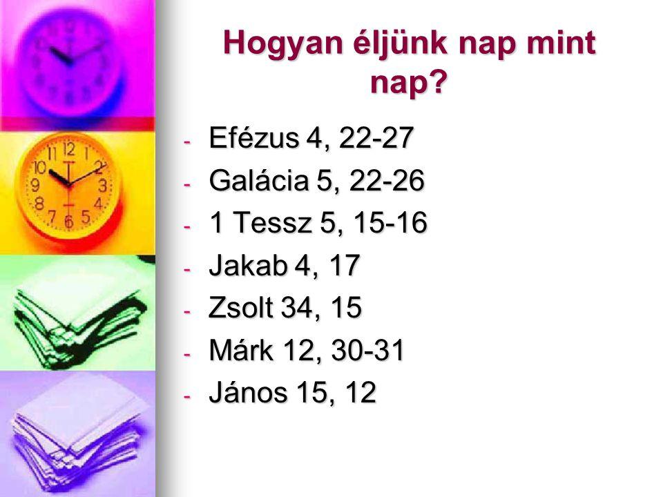 Hogyan éljünk nap mint nap? - Efézus 4, 22-27 - Galácia 5, 22-26 - 1 Tessz 5, 15-16 - Jakab 4, 17 - Zsolt 34, 15 - Márk 12, 30-31 - János 15, 12