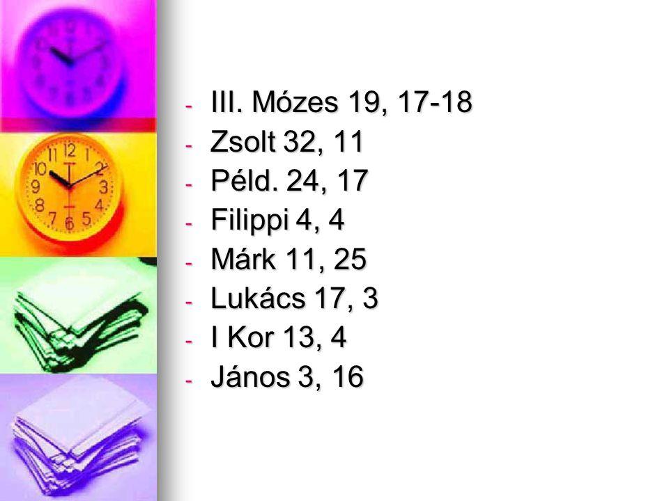 - III. Mózes 19, 17-18 - Zsolt 32, 11 - Péld. 24, 17 - Filippi 4, 4 - Márk 11, 25 - Lukács 17, 3 - I Kor 13, 4 - János 3, 16