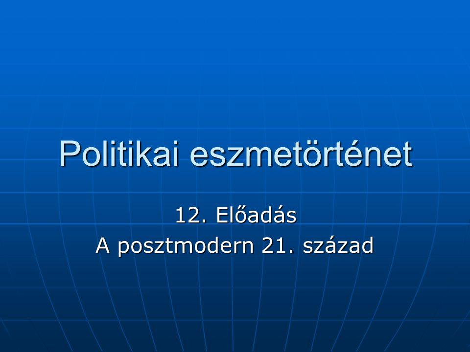 Politikai eszmetörténet 12. Előadás A posztmodern 21. század