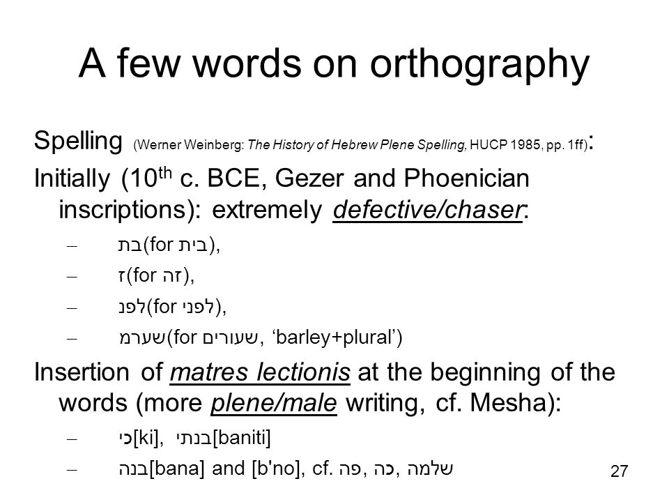 27 http://en.wikipedia.org/wiki/Gezer_calenda r A few words on orthography Spelling (Werner Weinberg: The History of Hebrew Plene Spelling, HUCP 1985, pp.