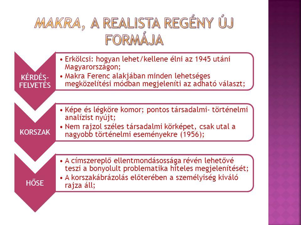 KÉRDÉS- FELVETÉS Erkölcsi: hogyan lehet/kellene élni az 1945 utáni Magyarországon; Makra Ferenc alakjában minden lehetséges megközelítési módban megjeleníti az adható választ; KORSZAK Képe és légköre komor; pontos társadalmi- történelmi analízist nyújt; Nem rajzol széles társadalmi körképet, csak utal a nagyobb történelmi eseményekre (1956); HŐSE A címszereplő ellentmondásossága révén lehetővé teszi a bonyolult problematika hiteles megjelenítését; A korszakábrázolás előterében a személyiség kiváló rajza áll;