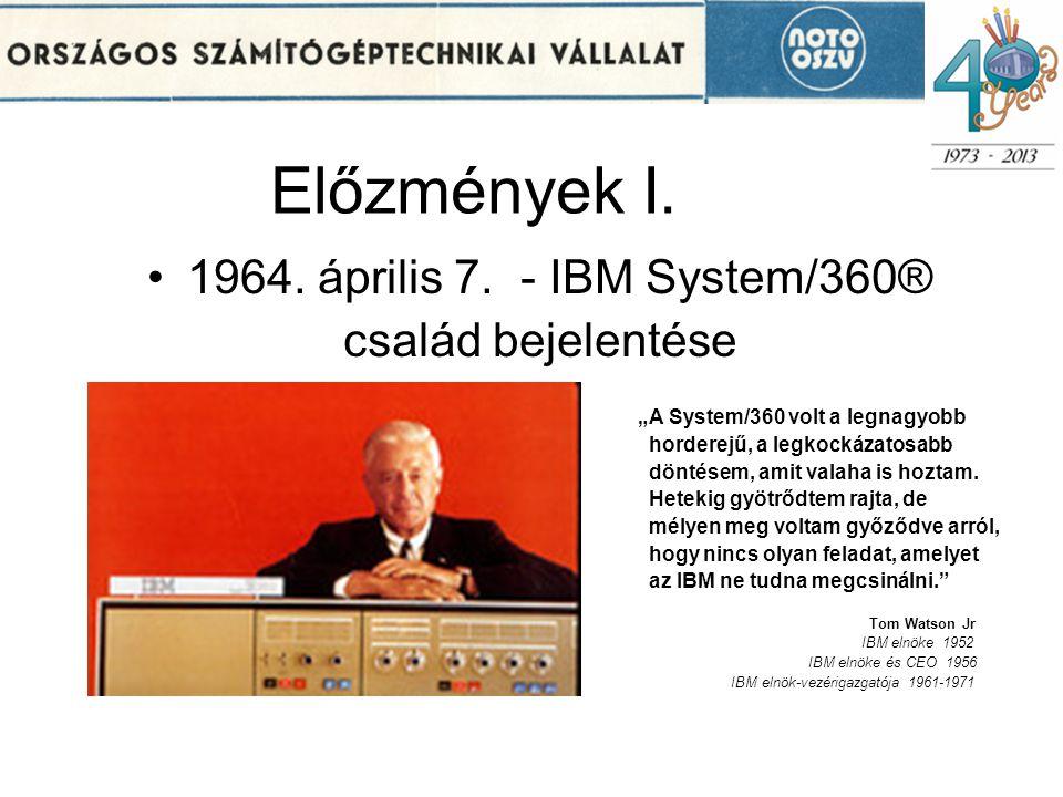 """Előzmények I. 1964. április 7. - IBM System/360® család bejelentése """"A System/360 volt a legnagyobb horderejű, a legkockázatosabb döntésem, amit valah"""