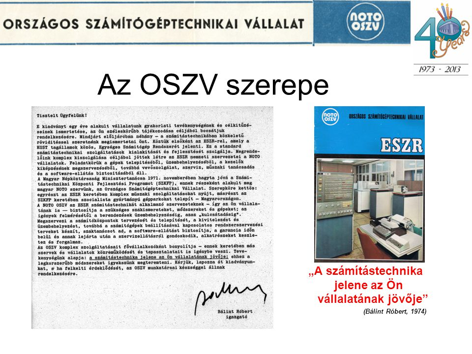 Az OSZV feladatköre Számítástechnikát alkalmazó vállalatok komplex kiszolgálása –Számítóközpontok telepítésének tervezése, kivitelezés szervezése, installálás, üzembe helyezés –Rendszerszervezési tervek, feladatok, szaktanácsadás –Szoftver ellátás biztosítása –Vevőszolgálat, garancia időn belüli és túli szerviz, labor szolgáltatás, éves megelőző karbantartás –Alkatrészek, anyagok, járulékos eszközök készletezése, forgalmazása –Szakemberképzés –Műszaki fejlesztések