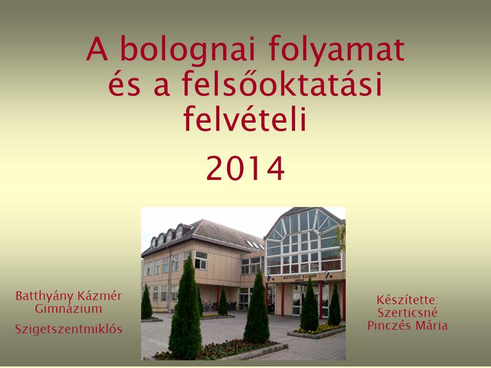 A bolognai folyamat és a felsőoktatási felvételi 2014 Batthyány Kázmér Gimnázium Szigetszentmiklós Készítette: Szerticsné Pinczés Mária