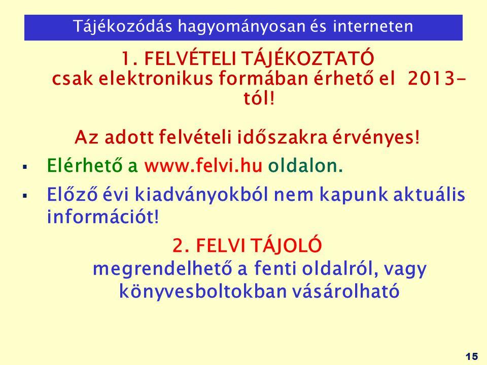 15 Tájékozódás hagyományosan és interneten 1. FELVÉTELI TÁJÉKOZTATÓ csak elektronikus formában érhető el 2013- tól! Az adott felvételi időszakra érvén