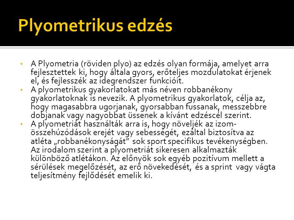 A Plyometria (röviden plyo) az edzés olyan formája, amelyet arra fejlesztettek ki, hogy általa gyors, erőteljes mozdulatokat érjenek el, és fejlesszék