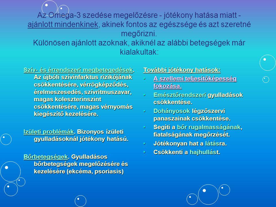 Az Omega 3 ajánlott mindenkinek, de különösen… Azoknak, akik stresszes életet élnekAzoknak, akik stresszes életet élnek Azoknak, akik nem fogyasztanak elég tengeri halatAzoknak, akik nem fogyasztanak elég tengeri halat Azoknak, akiknek magas a vérnyomásukAzoknak, akiknek magas a vérnyomásuk Azoknak, akiknek a családjában előfordult agyvérzés, szívinfarktus, magas vérnyomásAzoknak, akiknek a családjában előfordult agyvérzés, szívinfarktus, magas vérnyomás Ajánlott kis- és nagyiskolásoknak, az agy kapacitás növelése érdekében, jobb teljesítmények elérése végett.Ajánlott kis- és nagyiskolásoknak, az agy kapacitás növelése érdekében, jobb teljesítmények elérése végett.