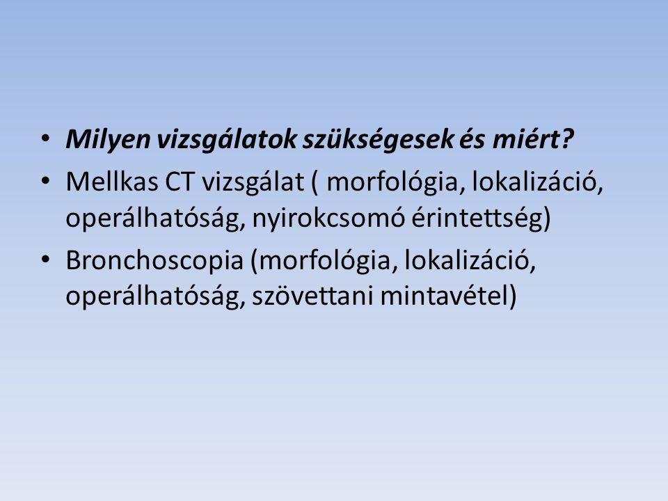 Milyen vizsgálatok szükségesek és miért? Mellkas CT vizsgálat ( morfológia, lokalizáció, operálhatóság, nyirokcsomó érintettség) Bronchoscopia (morfol
