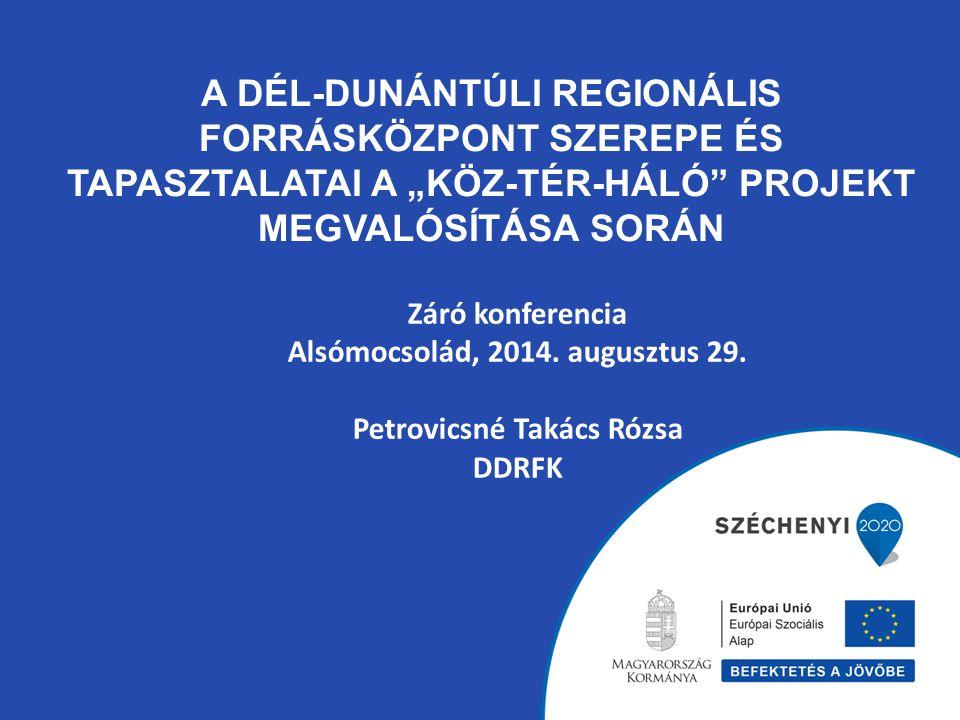 """A DÉL-DUNÁNTÚLI REGIONÁLIS FORRÁSKÖZPONT SZEREPE ÉS TAPASZTALATAI A """"KÖZ-TÉR-HÁLÓ PROJEKT MEGVALÓSÍTÁSA SORÁN Záró konferencia Alsómocsolád, 2014."""