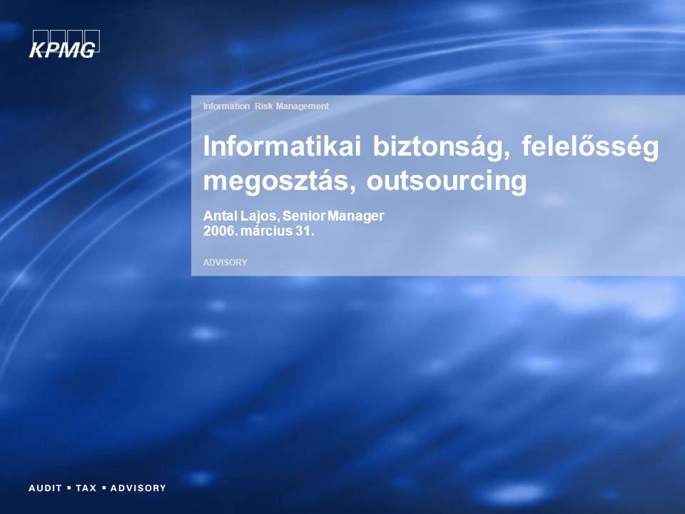 Information Risk Management ADVISORY Informatikai biztonság, felelősség megosztás, outsourcing Antal Lajos, Senior Manager 2006. március 31.