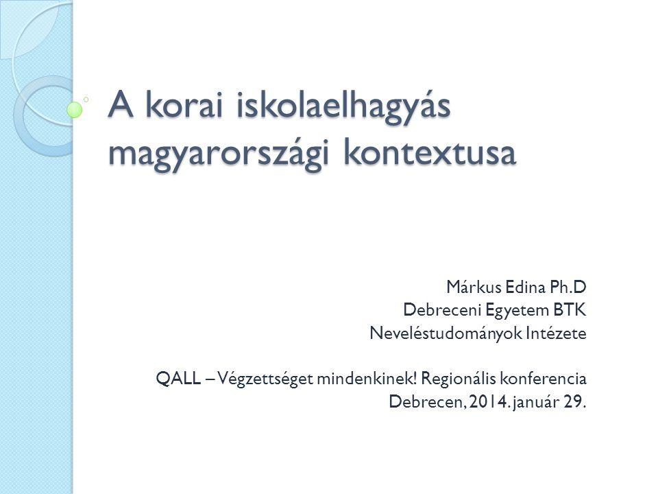 A korai iskolaelhagyás magyarországi kontextusa Márkus Edina Ph.D Debreceni Egyetem BTK Neveléstudományok Intézete QALL – Végzettséget mindenkinek.
