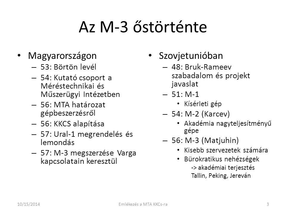 Az M-3 őstörténte Magyarországon – 53: Börtön levél – 54: Kutató csoport a Méréstechnikai és Műszerügyi Intézetben – 56: MTA határozat gépbeszerzésről – 56: KKCS alapítása – 57: Ural-1 megrendelés és lemondás – 57: M-3 megszerzése Varga kapcsolatain keresztül Szovjetunióban – 48: Bruk-Rameev szabadalom és projekt javaslat – 51: M-1 Kísérleti gép – 54: M-2 (Karcev) Akadémia nagyteljesítményű gépe – 56: M-3 (Matjuhin) Kisebb szervezetek számára Bürokratikus nehézségek -> akadémiai terjesztés Tallin, Peking, Jereván 10/15/20143Emlékezés a MTA KKCs-ra