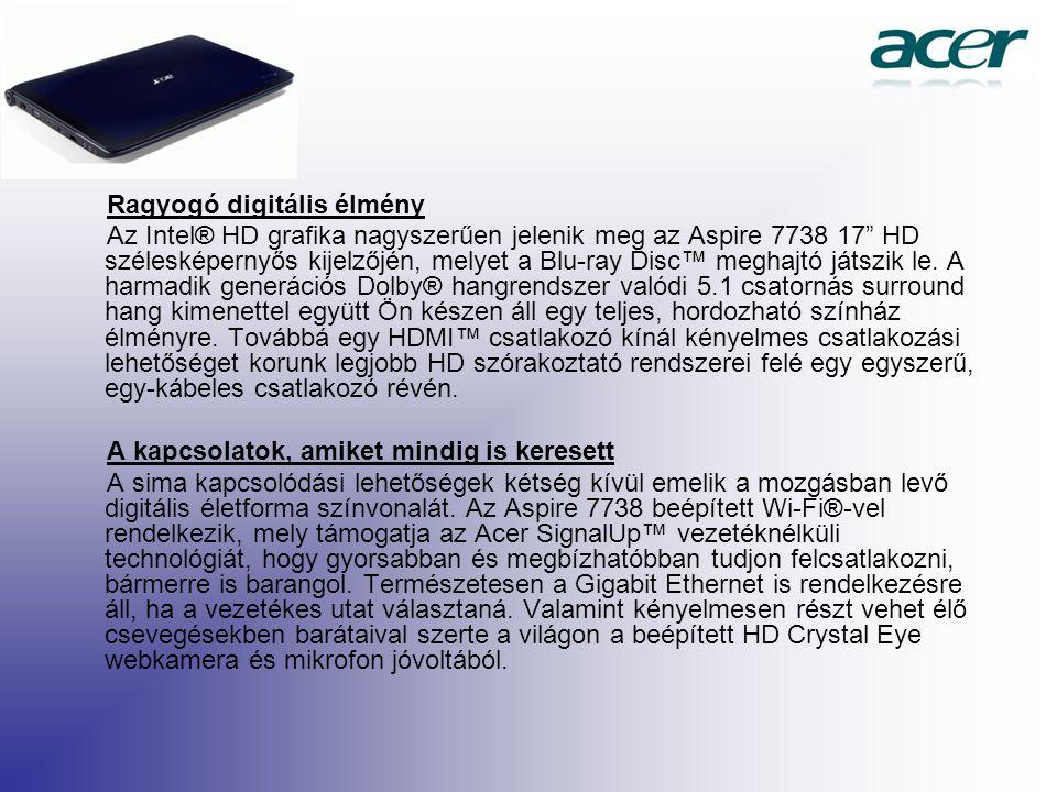 Ragyogó digitális élmény Az Intel® HD grafika nagyszerűen jelenik meg az Aspire 7738 17 HD szélesképernyős kijelzőjén, melyet a Blu-ray Disc™ meghajtó játszik le.