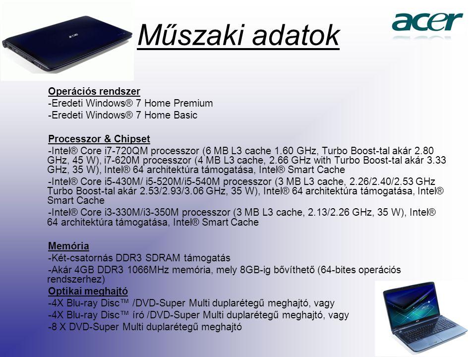 Műszaki adatok Operációs rendszer -Eredeti Windows® 7 Home Premium -Eredeti Windows® 7 Home Basic Processzor & Chipset -Intel® Core i7-720QM processzor (6 MB L3 cache 1.60 GHz, Turbo Boost-tal akár 2.80 GHz, 45 W), i7-620M processzor (4 MB L3 cache, 2.66 GHz with Turbo Boost-tal akár 3.33 GHz, 35 W), Intel® 64 architektúra támogatása, Intel® Smart Cache -Intel® Core i5-430M/ i5-520M/i5-540M processzor (3 MB L3 cache, 2.26/2.40/2.53 GHz Turbo Boost-tal akár 2.53/2.93/3.06 GHz, 35 W), Intel® 64 architektúra támogatása, Intel® Smart Cache -Intel® Core i3-330M/i3-350M processzor (3 MB L3 cache, 2.13/2.26 GHz, 35 W), Intel® 64 architektúra támogatása, Intel® Smart Cache Memória -Két-csatornás DDR3 SDRAM támogatás -Akár 4GB DDR3 1066MHz memória, mely 8GB-ig bővíthető (64-bites operációs rendszerhez) Optikai meghajtó -4X Blu-ray Disc™ /DVD-Super Multi duplarétegű meghajtó, vagy -4X Blu-ray Disc™ író /DVD-Super Multi duplarétegű meghajtó, vagy -8 X DVD-Super Multi duplarétegű meghajtó