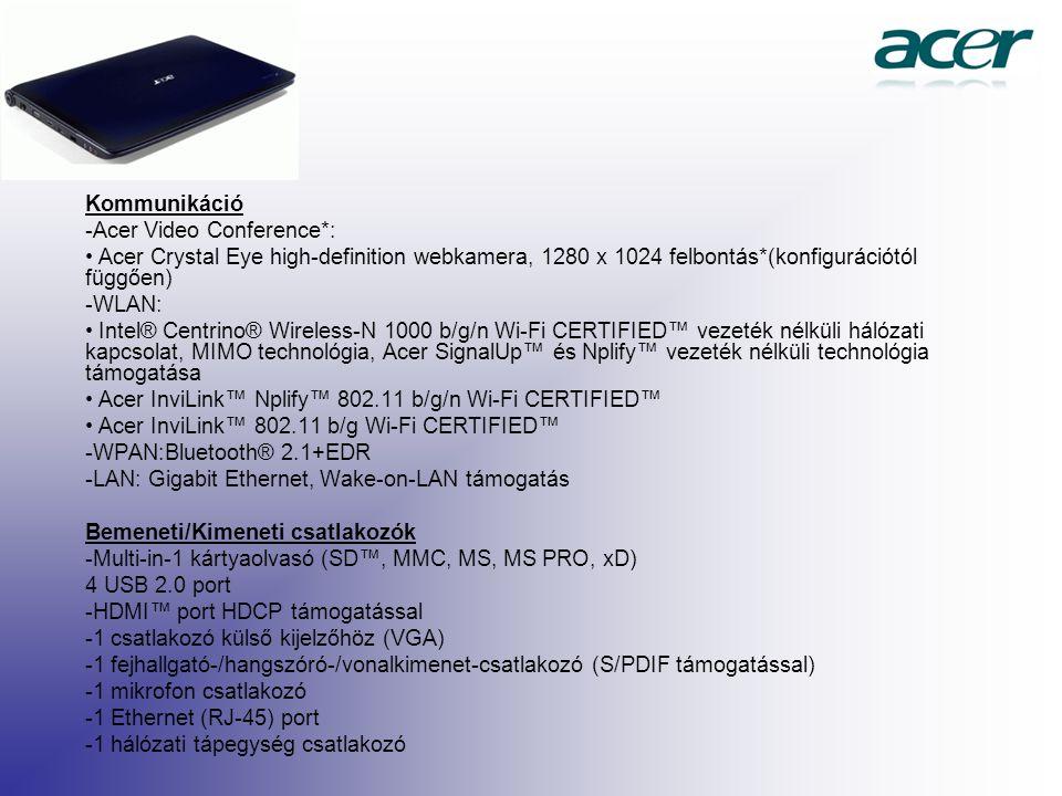 Kommunikáció -Acer Video Conference*: Acer Crystal Eye high-definition webkamera, 1280 x 1024 felbontás*(konfigurációtól függően) -WLAN: Intel® Centrino® Wireless-N 1000 b/g/n Wi-Fi CERTIFIED™ vezeték nélküli hálózati kapcsolat, MIMO technológia, Acer SignalUp™ és Nplify™ vezeték nélküli technológia támogatása Acer InviLink™ Nplify™ 802.11 b/g/n Wi-Fi CERTIFIED™ Acer InviLink™ 802.11 b/g Wi-Fi CERTIFIED™ -WPAN:Bluetooth® 2.1+EDR -LAN: Gigabit Ethernet, Wake-on-LAN támogatás Bemeneti/Kimeneti csatlakozók -Multi-in-1 kártyaolvasó (SD™, MMC, MS, MS PRO, xD) 4 USB 2.0 port -HDMI™ port HDCP támogatással -1 csatlakozó külső kijelzőhöz (VGA) -1 fejhallgató-/hangszóró-/vonalkimenet-csatlakozó (S/PDIF támogatással) -1 mikrofon csatlakozó -1 Ethernet (RJ-45) port -1 hálózati tápegység csatlakozó