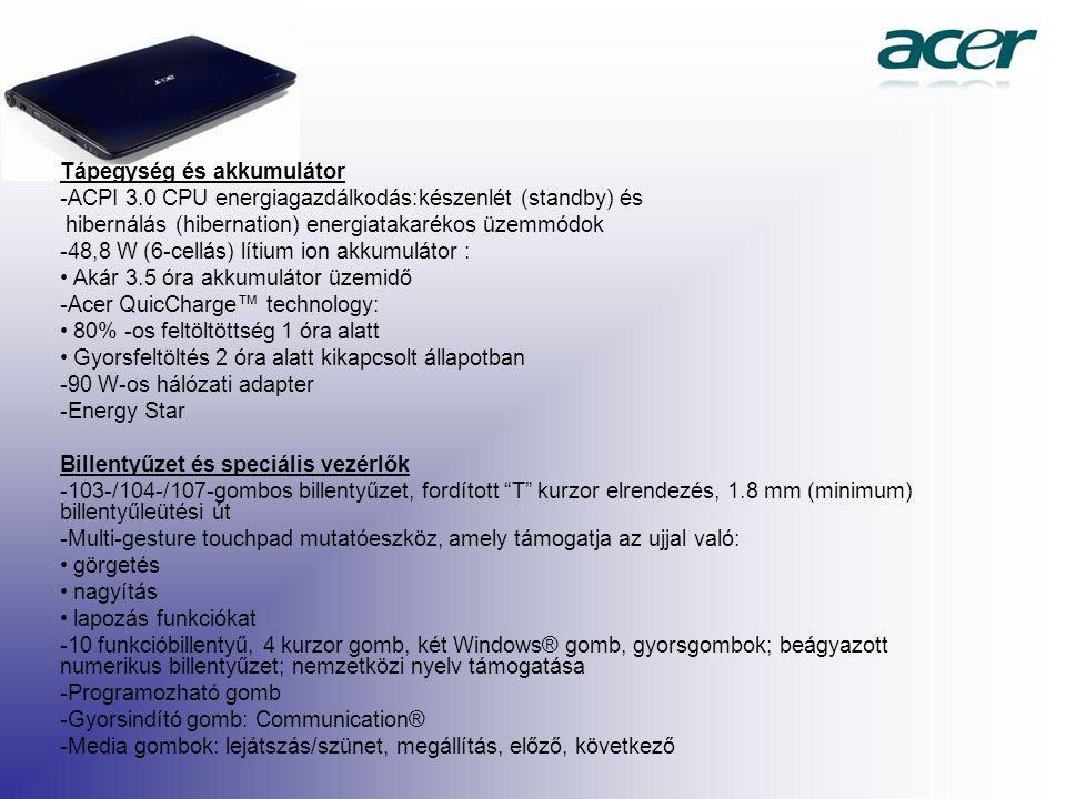 Tápegység és akkumulátor -ACPI 3.0 CPU energiagazdálkodás:készenlét (standby) és hibernálás (hibernation) energiatakarékos üzemmódok -48,8 W (6-cellás) lítium ion akkumulátor : Akár 3.5 óra akkumulátor üzemidő -Acer QuicCharge™ technology: 80% -os feltöltöttség 1 óra alatt Gyorsfeltöltés 2 óra alatt kikapcsolt állapotban -90 W-os hálózati adapter -Energy Star Billentyűzet és speciális vezérlők -103-/104-/107-gombos billentyűzet, fordított T kurzor elrendezés, 1.8 mm (minimum) billentyűleütési út -Multi-gesture touchpad mutatóeszköz, amely támogatja az ujjal való: görgetés nagyítás lapozás funkciókat -10 funkcióbillentyű, 4 kurzor gomb, két Windows® gomb, gyorsgombok; beágyazott numerikus billentyűzet; nemzetközi nyelv támogatása -Programozható gomb -Gyorsindító gomb: Communication® -Media gombok: lejátszás/szünet, megállítás, előző, következő