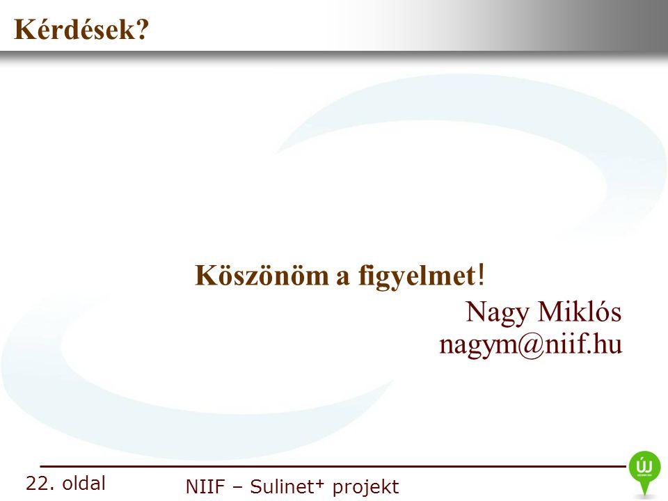 Nemzeti Információs Infrastruktúra Fejlesztési Intézet NIIF – Sulinet + projekt Kérdések? 22. oldal Nagy Miklós nagym@niif.hu Köszönöm a figyelmet !