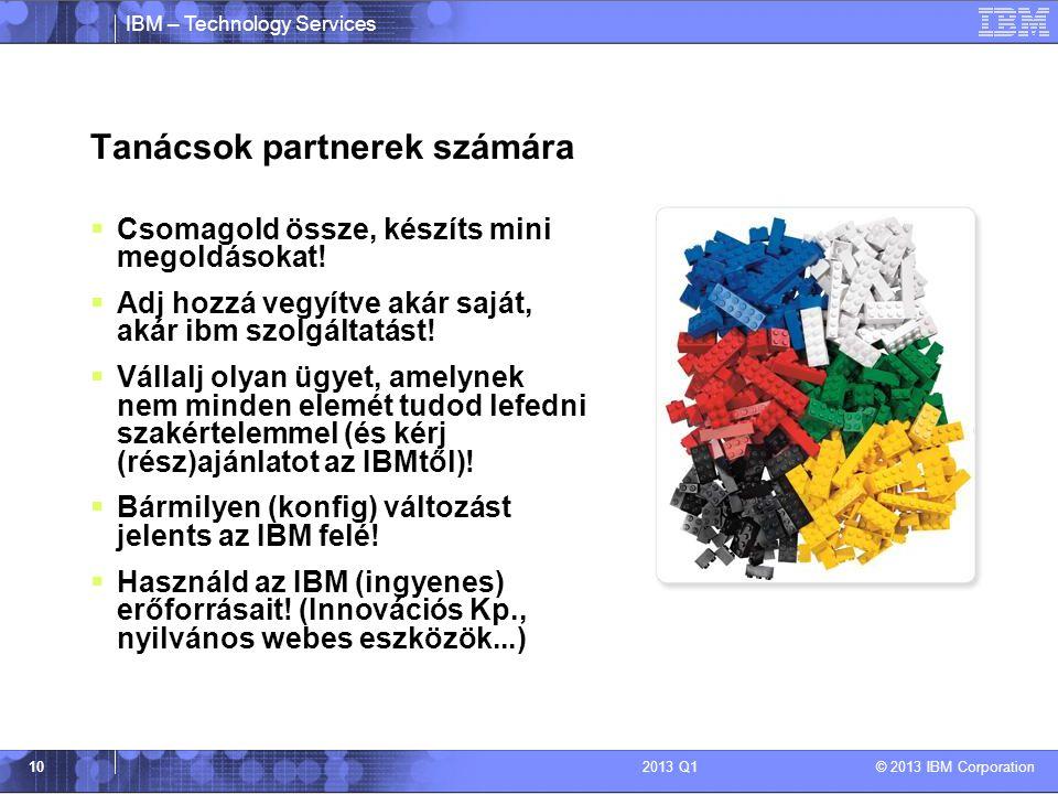 IBM – Technology Services © 2013 IBM Corporation 102013 Q1 Tanácsok partnerek számára  Csomagold össze, készíts mini megoldásokat!  Adj hozzá vegyít