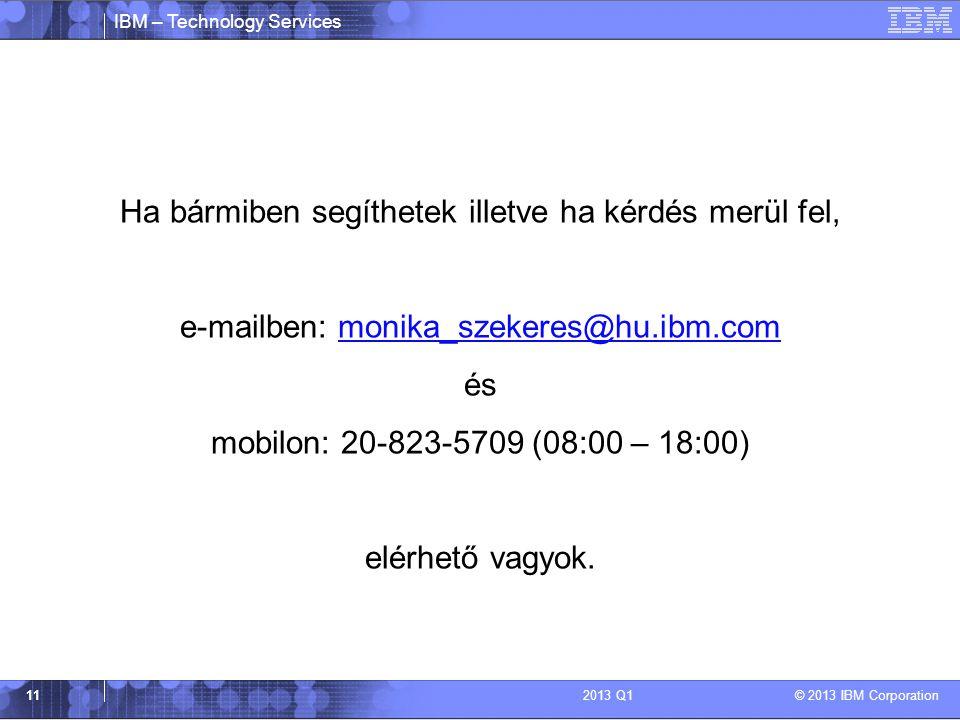 IBM – Technology Services © 2013 IBM Corporation 112013 Q1 Ha bármiben segíthetek illetve ha kérdés merül fel, e-mailben: monika_szekeres@hu.ibm.commo