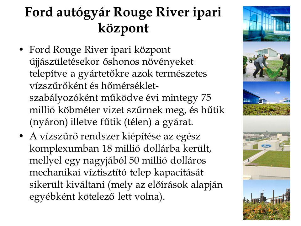 Ford autógyár Rouge River ipari központ Ford Rouge River ipari központ újjászületésekor őshonos növényeket telepítve a gyártetőkre azok természetes vízszűrőként és hőmérséklet- szabályozóként működve évi mintegy 75 millió köbméter vizet szűrnek meg, és hűtik (nyáron) illetve fűtik (télen) a gyárat.