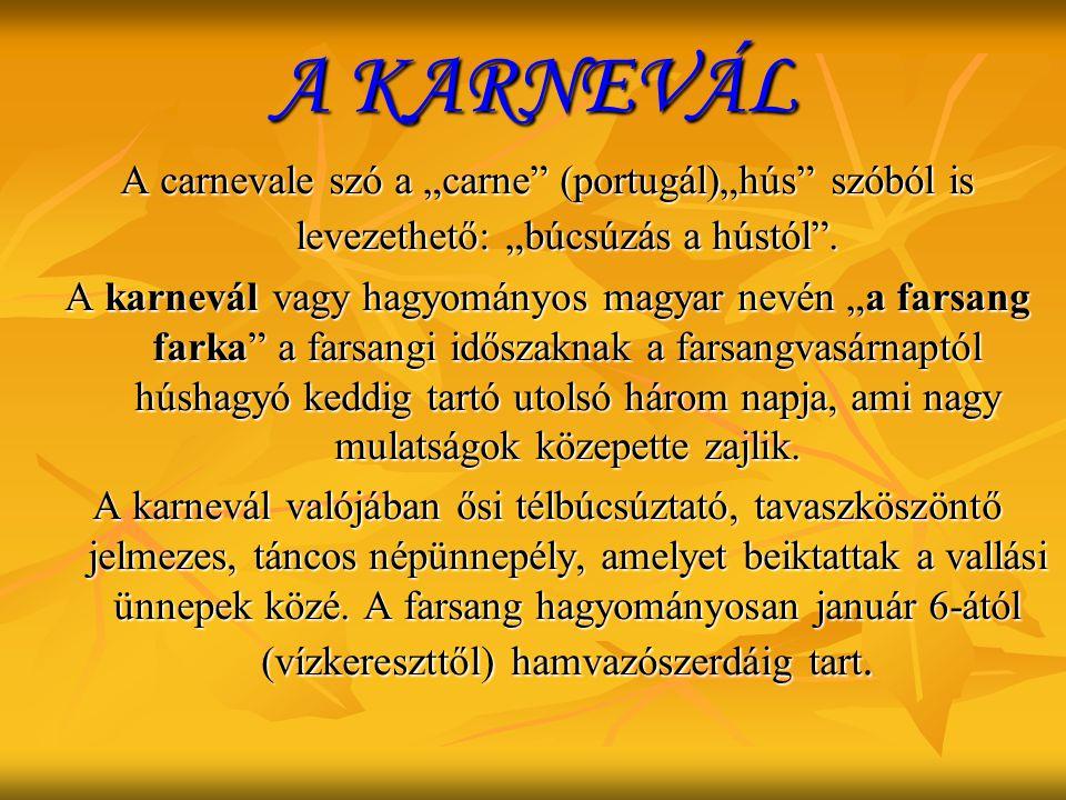 """A KARNEVÁL A carnevale szó a """"carne"""" (portugál)""""hús"""" szóból is levezethető: """"búcsúzás a hústól"""". A karnevál vagy hagyományos magyar nevén """"a farsang f"""